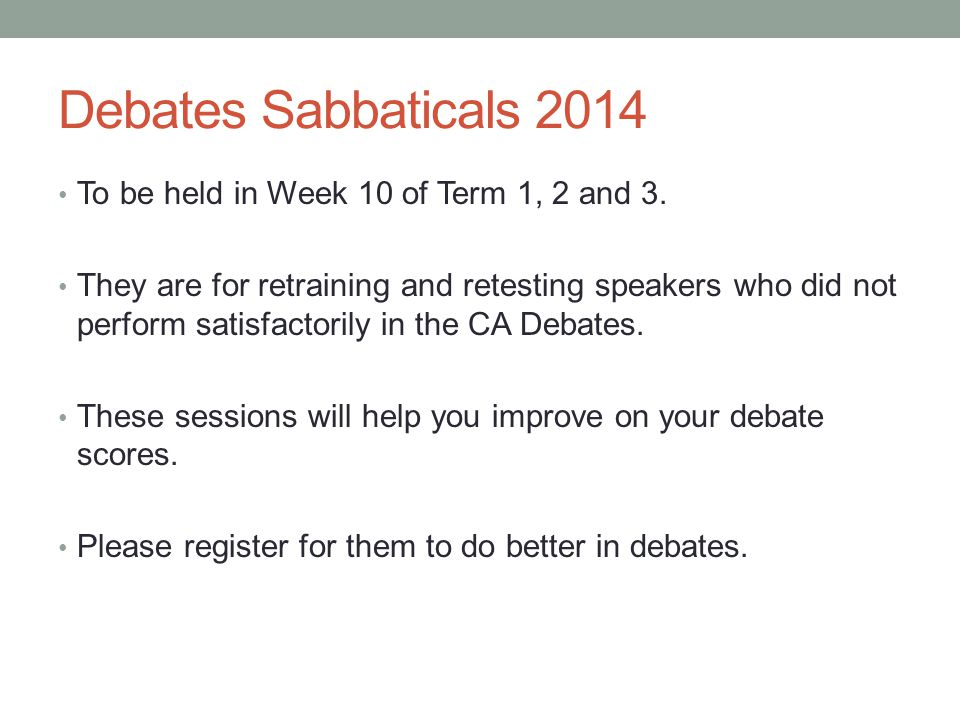 Debates Sabbaticals 2014 To be held in Week 10 of Term 1, 2 and 3. They are for retraining and retesting speakers who did not perform satisfactorily i
