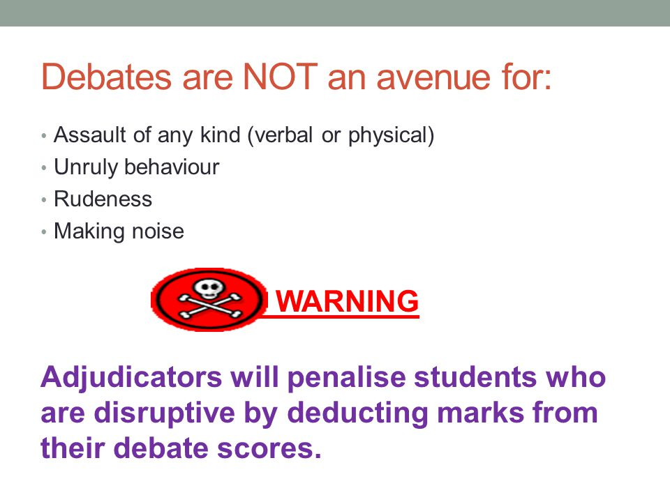 Debates are NOT an avenue for: Assault of any kind (verbal or physical) Unruly behaviour Rudeness Making noise WARNING Adjudicators will penalise stud