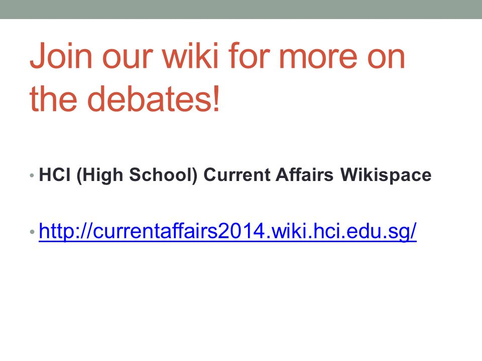 Join our wiki for more on the debates! HCI (High School) Current Affairs Wikispace http://currentaffairs2014.wiki.hci.edu.sg/