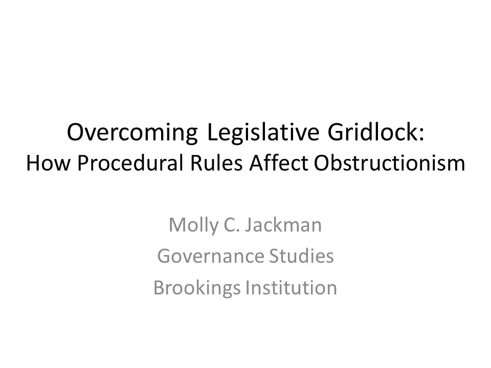 Overcoming Legislative Gridlock: How Procedural Rules Affect Obstructionism Molly C. Jackman Governance Studies Brookings Institution