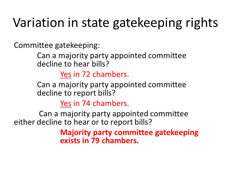 Variation in state gatekeeping rights Committee gatekeeping: Can a majority party appointed committee decline to hear bills? Yes in 72 chambers. Can a