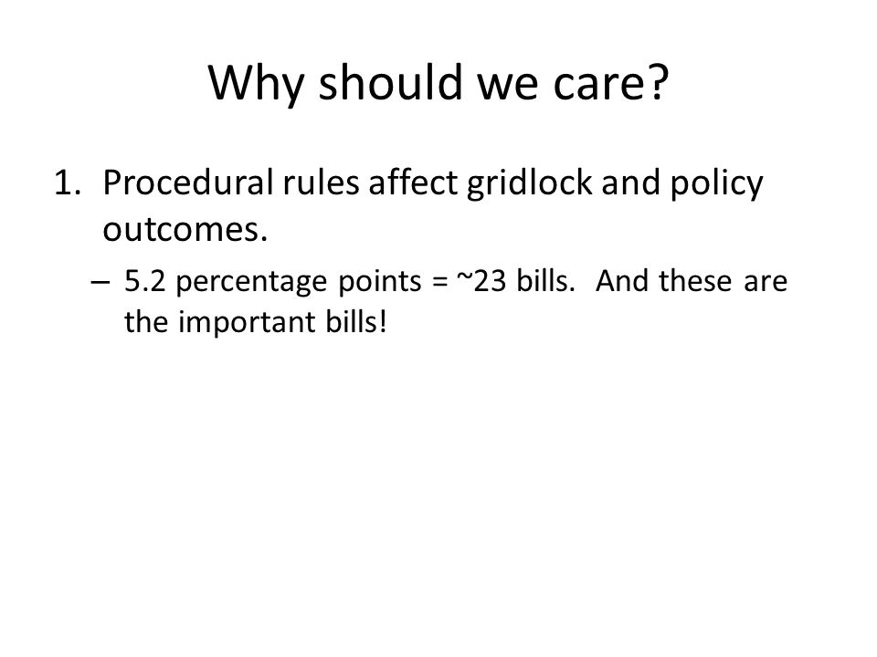 Why should we care? 1.Procedural rules affect gridlock and policy outcomes. – 5.2 percentage points = ~23 bills. And these are the important bills!