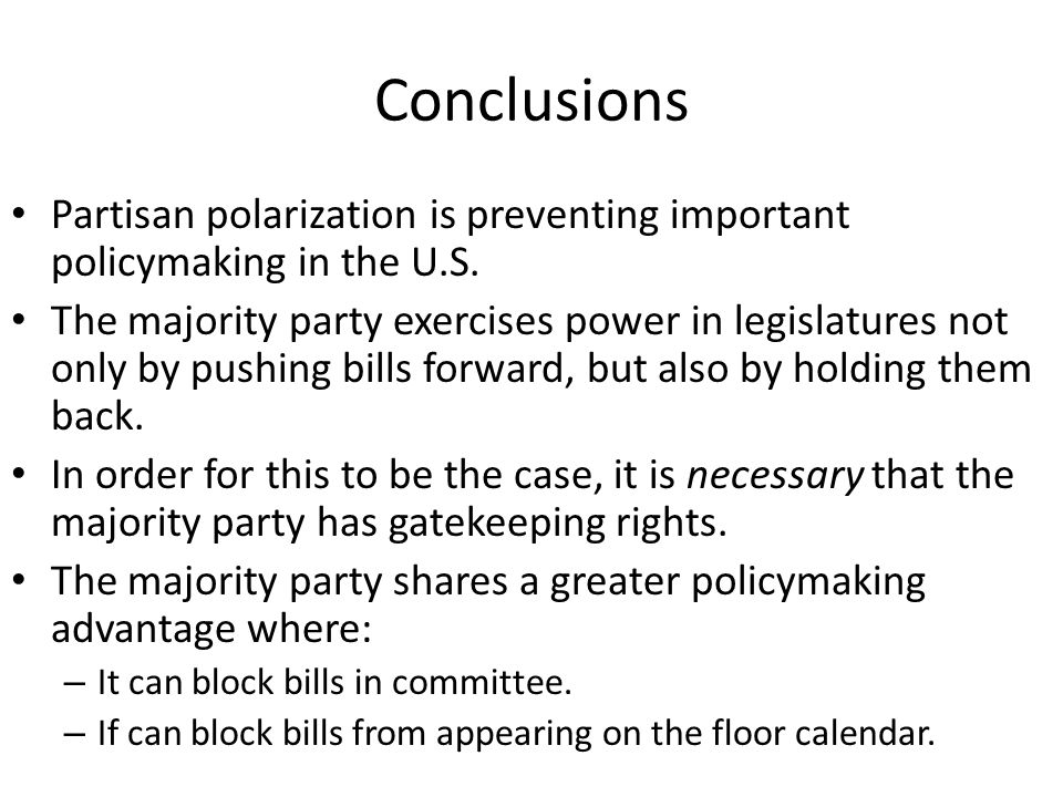 Conclusions Partisan polarization is preventing important policymaking in the U.S. The majority party exercises power in legislatures not only by push