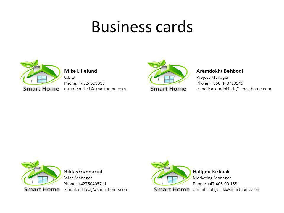 Business cards Mike Lillelund C.E.O Phone: +4524609313 e-mail: mike.l@smarthome.com Hallgeir Kirkbak Marketing Manager Phone: +47 406 00 153 e-mail: hallgeir.k@smarthome.com Aramdokht Behbodi Project Manager Phone: +358 440710945 e-mail: aramdokht.b@smarthome.com Niklas Gunneröd Sales Manager Phone: +42760405711 e-mail: niklas.g@smarthome.com