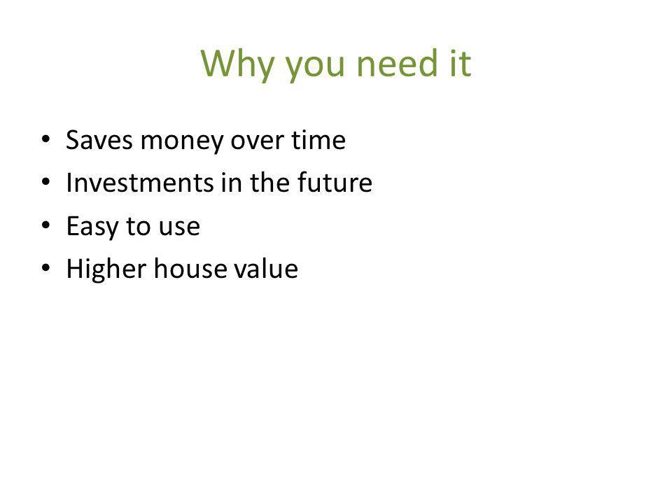 Why you need it Saves money over time Investments in the future Easy to use Higher house value