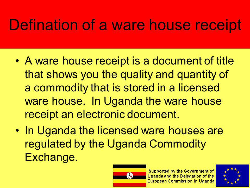 Supported by the Government of Uganda and the Delegation of the European Commission in Uganda Defination of a ware house receipt A ware house receipt is a document of title that shows you the quality and quantity of a commodity that is stored in a licensed ware house.