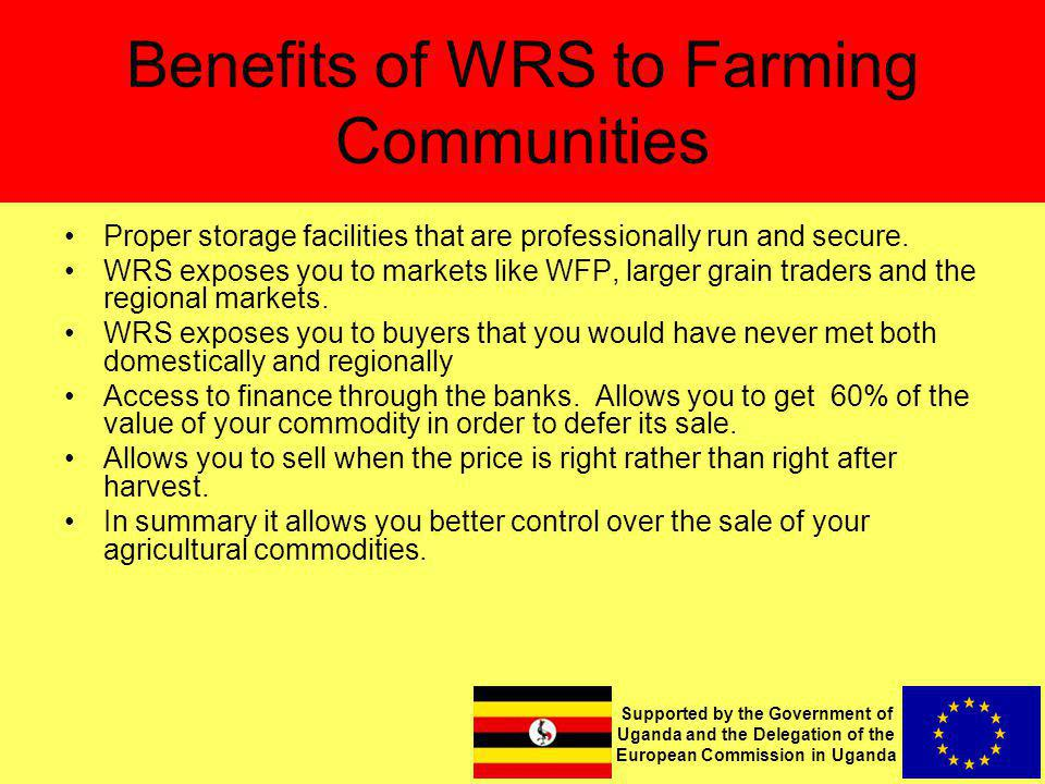 Supported by the Government of Uganda and the Delegation of the European Commission in Uganda Benefits of WRS to Farming Communities Proper storage facilities that are professionally run and secure.