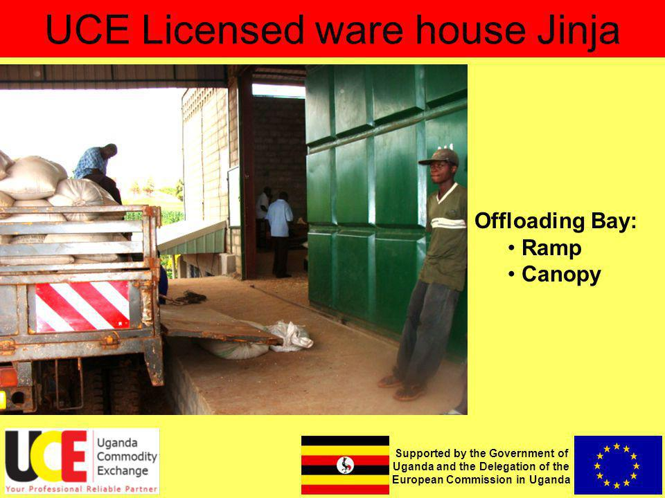 Supported by the Government of Uganda and the Delegation of the European Commission in Uganda UCE Licensed ware house Jinja Offloading Bay: Ramp Canopy