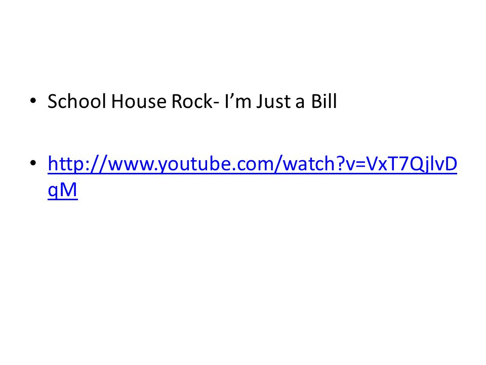 School House Rock- Im Just a Bill http://www.youtube.com/watch?v=VxT7QjlvD qM http://www.youtube.com/watch?v=VxT7QjlvD qM