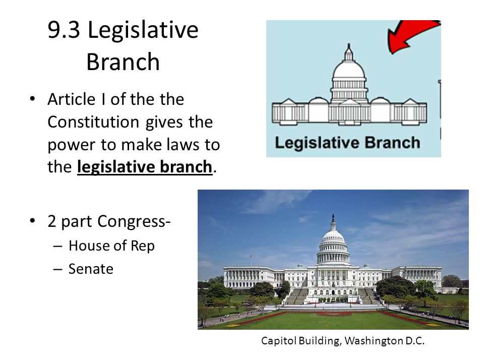 9.3 Legislative Branch Article I of the the Constitution gives the power to make laws to the legislative branch. 2 part Congress- – House of Rep – Sen