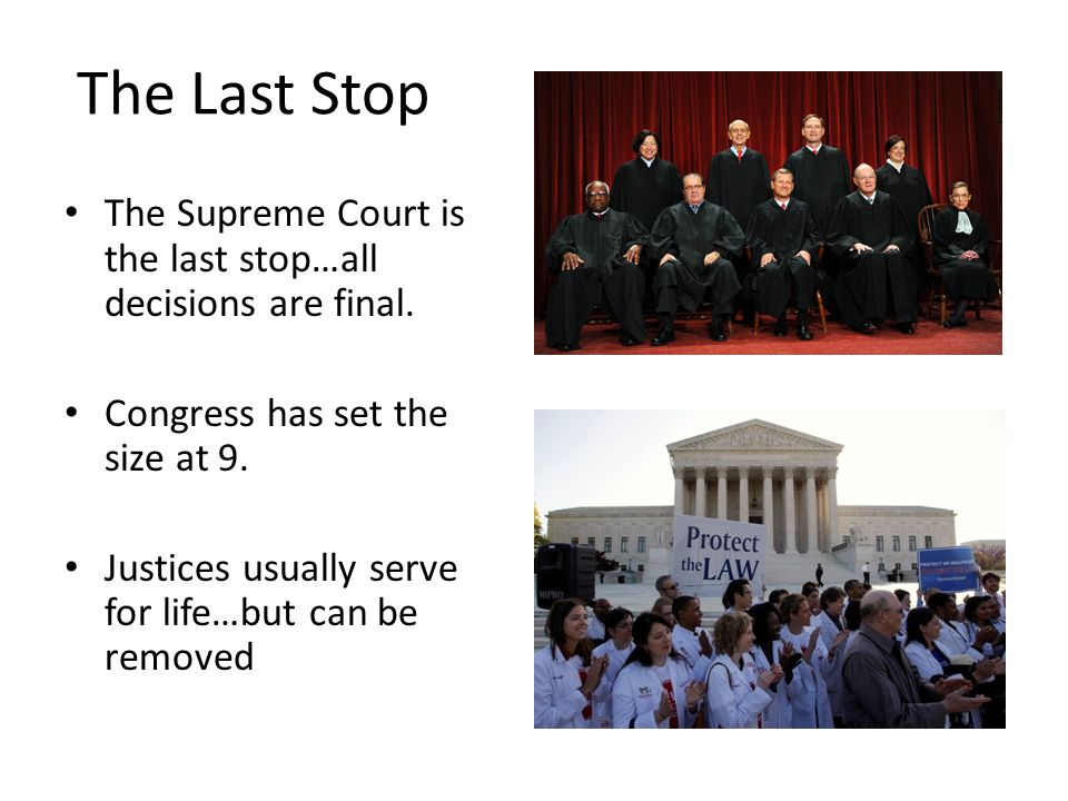 The Last Stop The Supreme Court is the last stop…all decisions are final. Congress has set the size at 9. Justices usually serve for life…but can be r