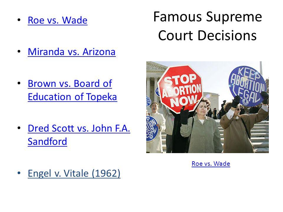 Famous Supreme Court Decisions Roe vs. Wade Miranda vs. Arizona Brown vs. Board of Education of Topeka Brown vs. Board of Education of Topeka Dred Sco