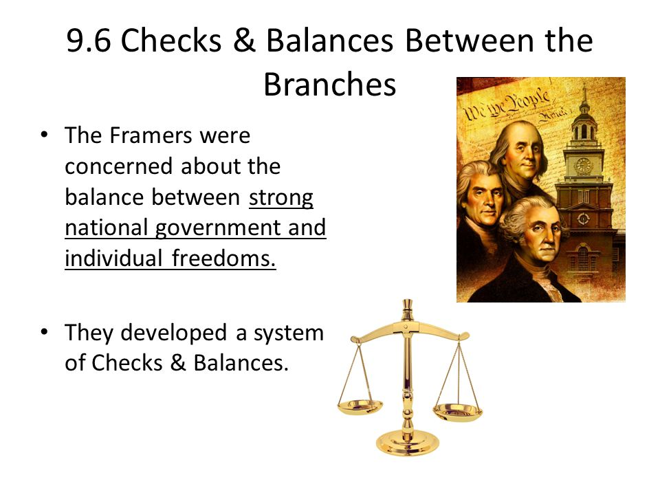 9.6 Checks & Balances Between the Branches The Framers were concerned about the balance between strong national government and individual freedoms. Th