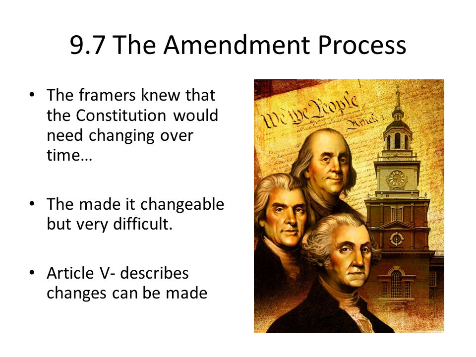 9.7 The Amendment Process The framers knew that the Constitution would need changing over time… The made it changeable but very difficult. Article V-
