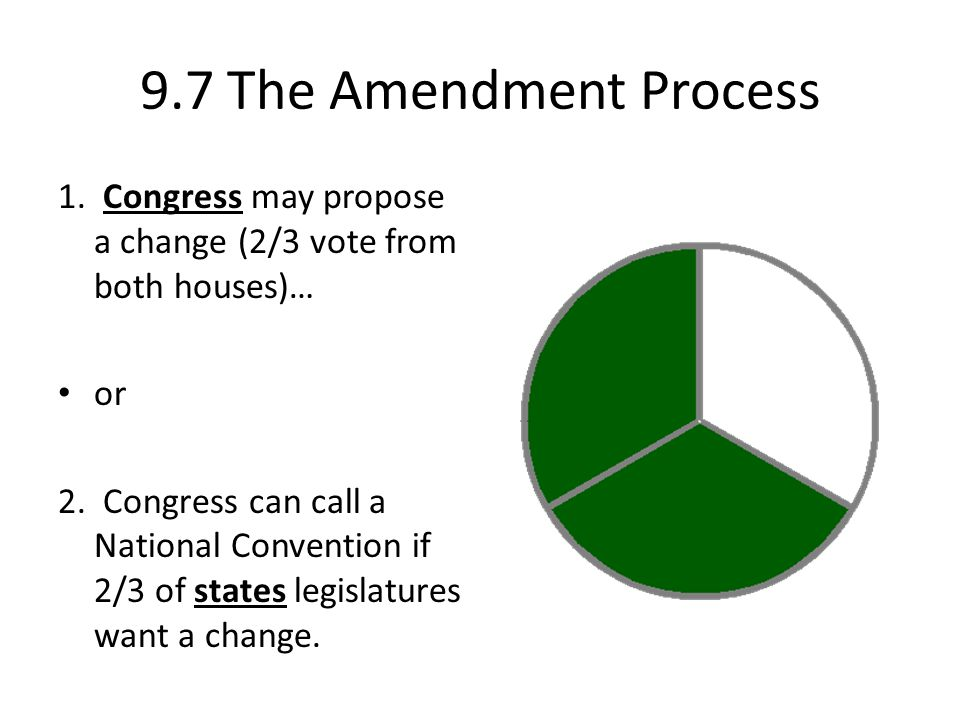 9.7 The Amendment Process 1. Congress may propose a change (2/3 vote from both houses)… or 2. Congress can call a National Convention if 2/3 of states