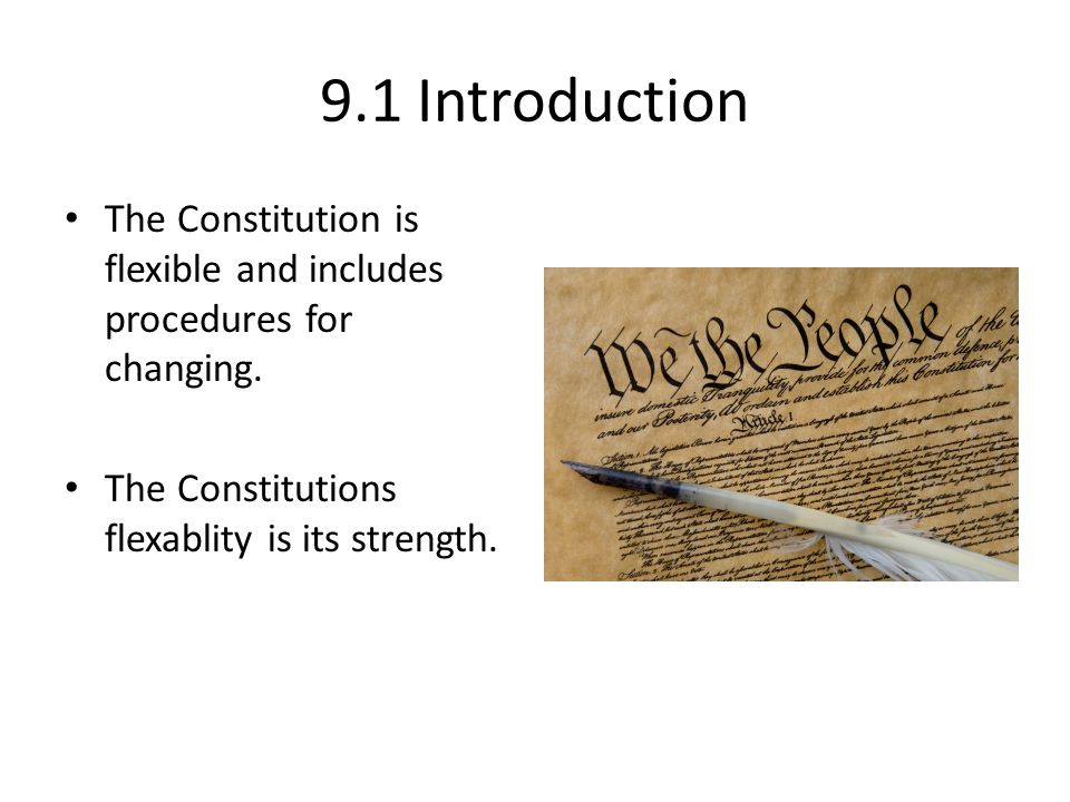 9.1 Introduction The Constitution is flexible and includes procedures for changing. The Constitutions flexablity is its strength.