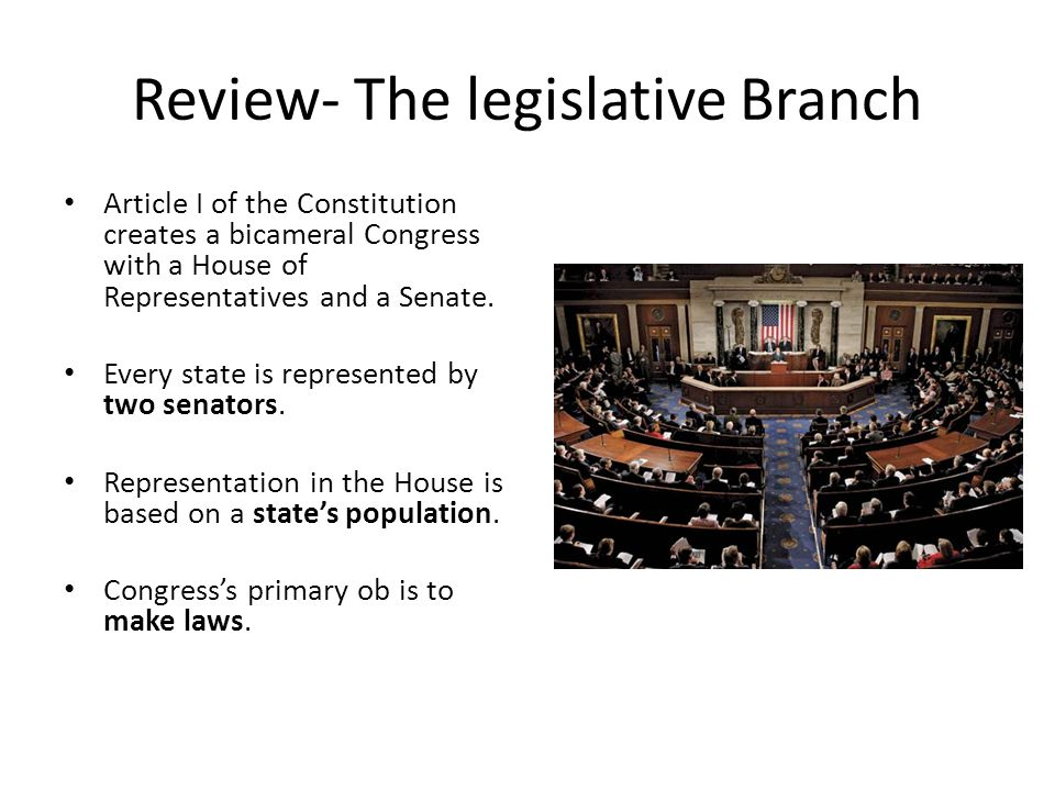 Review- The legislative Branch Article I of the Constitution creates a bicameral Congress with a House of Representatives and a Senate. Every state is