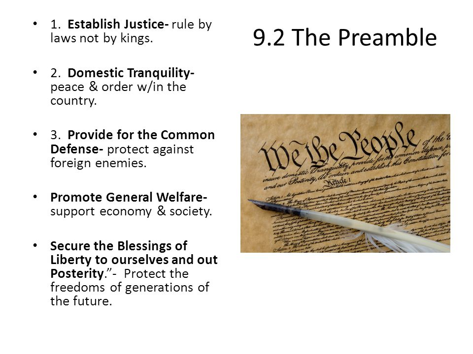 9.2 The Preamble 1. Establish Justice- rule by laws not by kings. 2. Domestic Tranquility- peace & order w/in the country. 3. Provide for the Common D