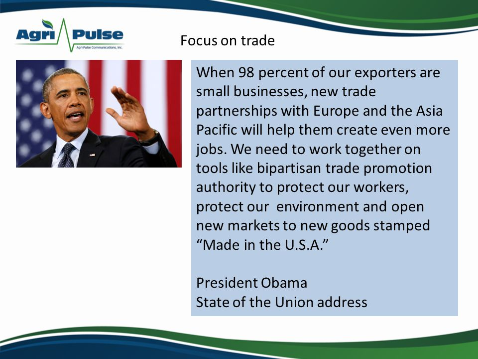 Trans-Pacific Partnership (TPP): 12 countries: U.S., Australia, Brunei, Chile, Canada, Japan, Malaysia, Mexico, New Zealand, Peru, Singapore and Vietnam 793 million consumers, $28.1 trillion in GDP Transatlantic Trade and Investment Partnership (TTIP): Spans 28 countries, over 500 million consumers and a GDP of $16.5 trillion Trade Promotion Authority (TPA) needed to seal these deals Despite benefits, Trade is a Hard Sell!