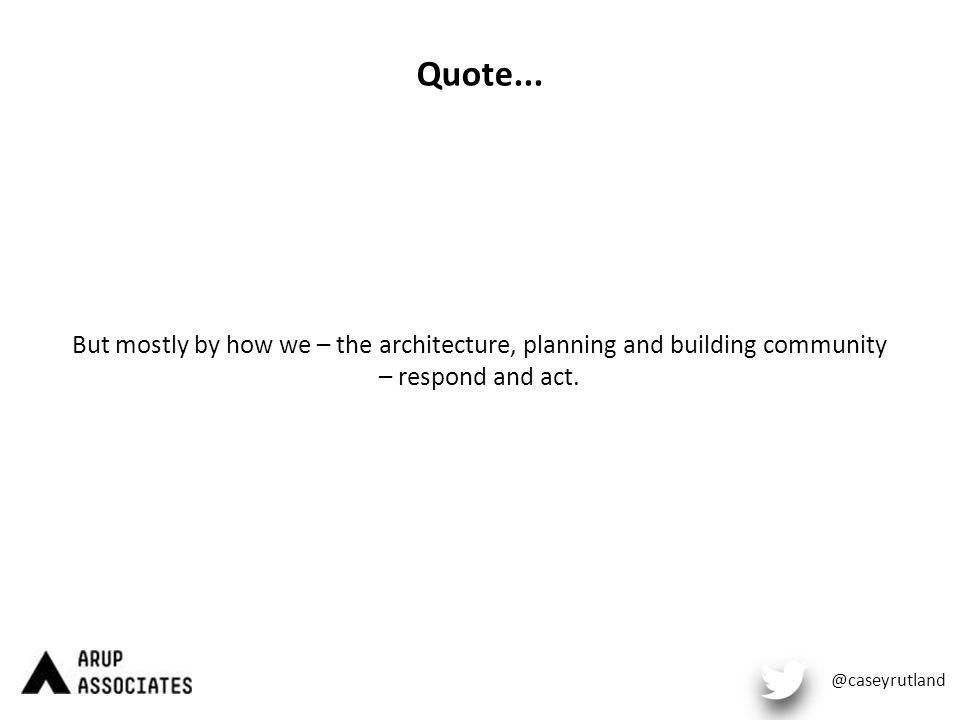 Quote... But mostly by how we – the architecture, planning and building community – respond and act. @caseyrutland