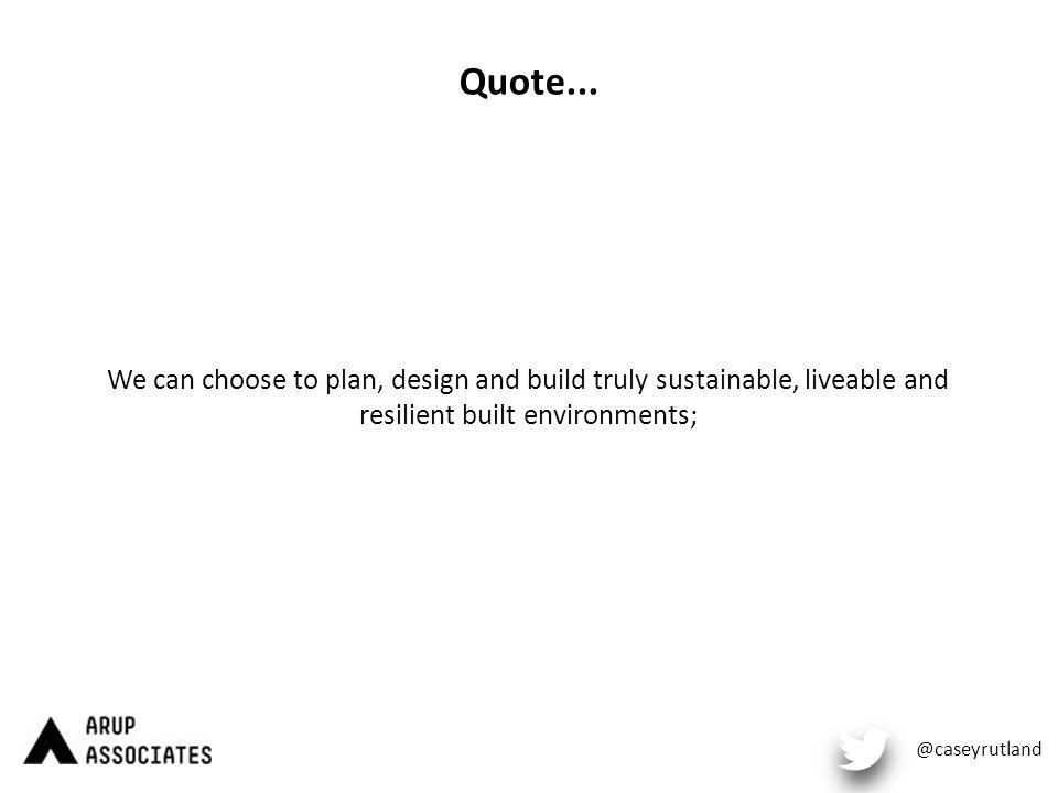 Quote... We can choose to plan, design and build truly sustainable, liveable and resilient built environments; @caseyrutland