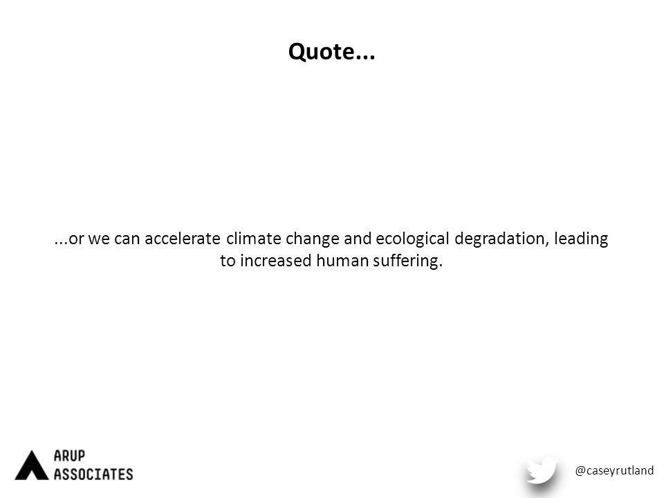 Quote......or we can accelerate climate change and ecological degradation, leading to increased human suffering.