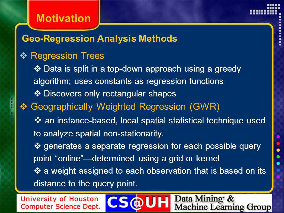 Motivation Regression Trees Data is split in a top-down approach using a greedy algorithm; uses constants as regression functions Discovers only rectangular shapes Geographically Weighted Regression (GWR) an instance-based, local spatial statistical technique used to analyze spatial non-stationarity.