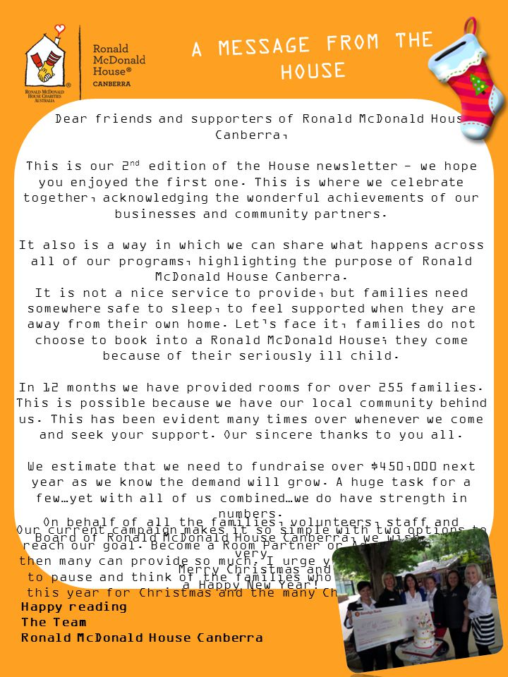 A MESSAGE FROM THE HOUSE Dear friends and supporters of Ronald McDonald House Canberra, This is our 2 nd edition of the House newsletter - we hope you enjoyed the first one.