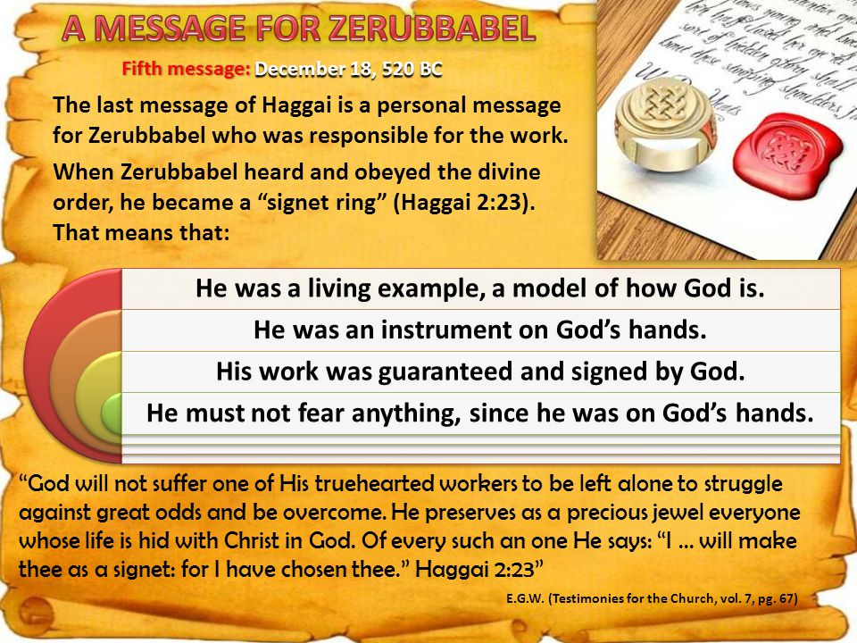 The last message of Haggai is a personal message for Zerubbabel who was responsible for the work.