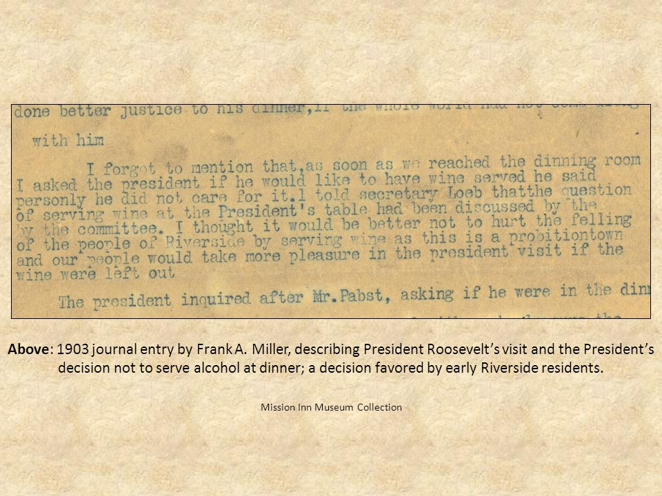 Above: 1903 journal entry by Frank A. Miller, describing President Roosevelts visit and the Presidents decision not to serve alcohol at dinner; a deci