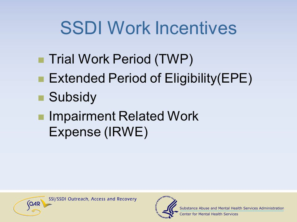 SSDI Work Incentives Trial Work Period (TWP) Extended Period of Eligibility(EPE) Subsidy Impairment Related Work Expense (IRWE)
