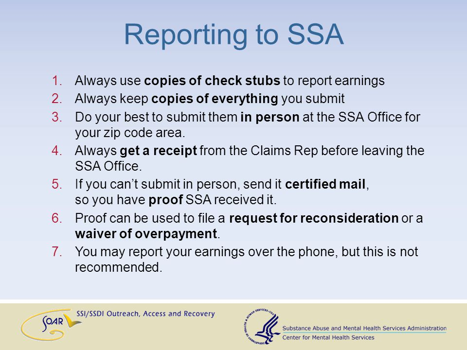 1.Always use copies of check stubs to report earnings 2.Always keep copies of everything you submit 3.Do your best to submit them in person at the SSA