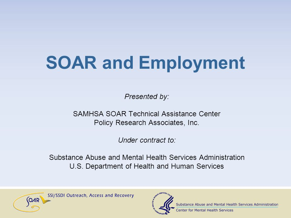 SOAR and Employment Presented by: SAMHSA SOAR Technical Assistance Center Policy Research Associates, Inc. Under contract to: Substance Abuse and Ment