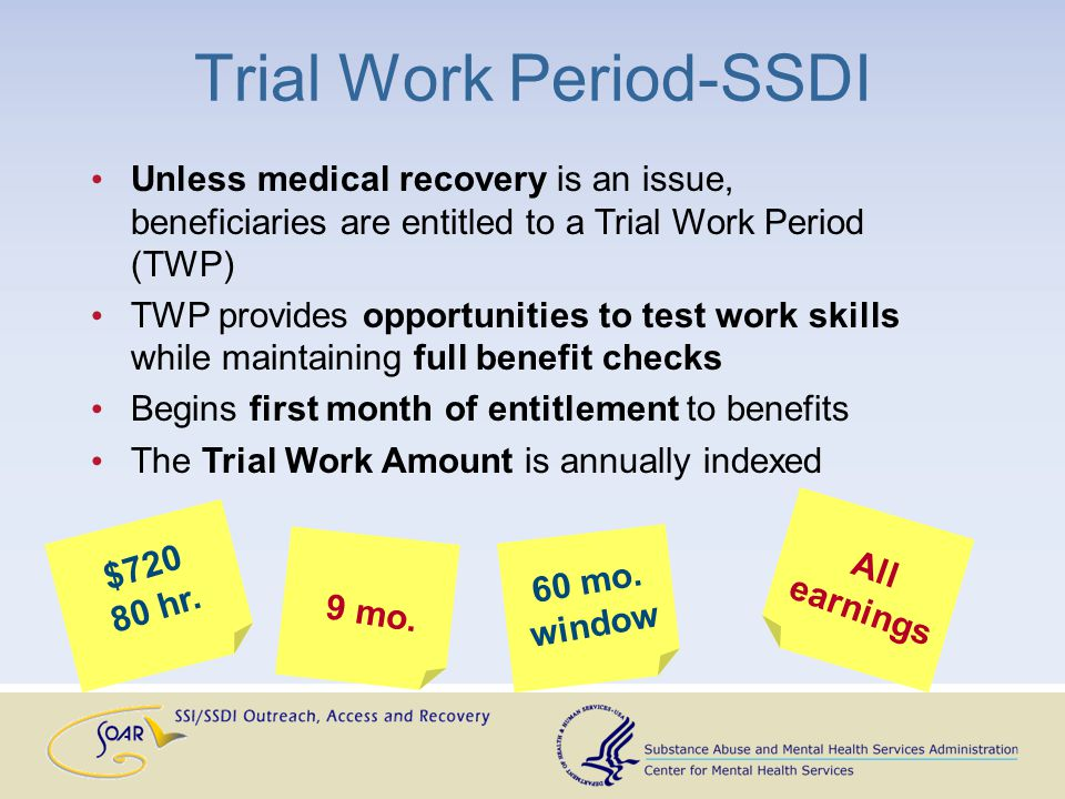 Unless medical recovery is an issue, beneficiaries are entitled to a Trial Work Period (TWP) TWP provides opportunities to test work skills while main