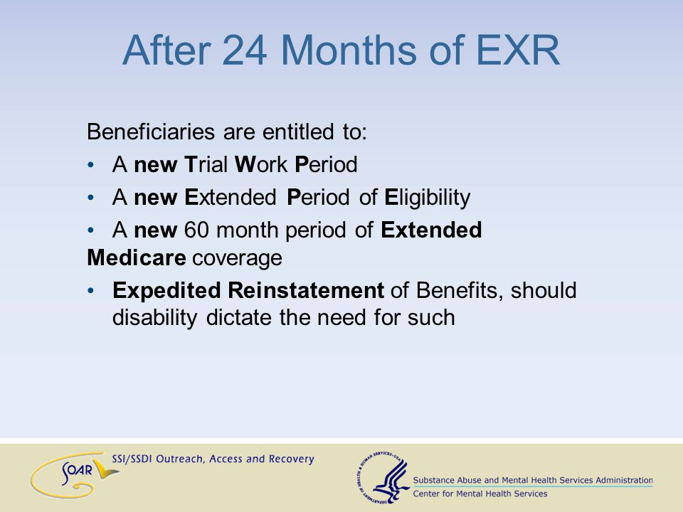 After 24 Months of EXR Beneficiaries are entitled to: A new Trial Work Period A new Extended Period of Eligibility A new 60 month period of Extended M
