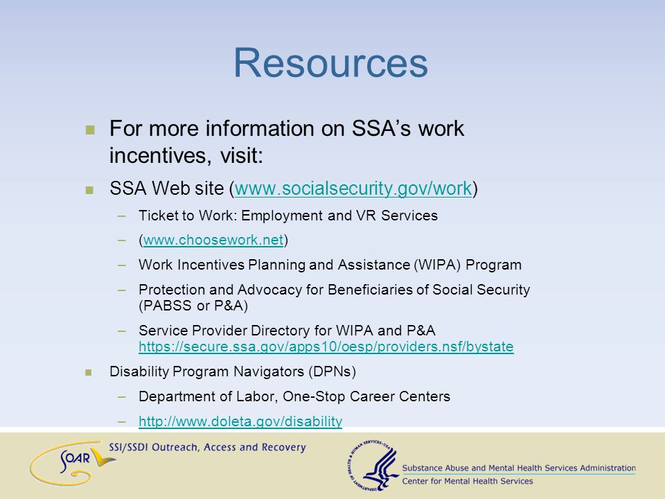 Resources For more information on SSAs work incentives, visit: SSA Web site (www.socialsecurity.gov/work)www.socialsecurity.gov/work –Ticket to Work: