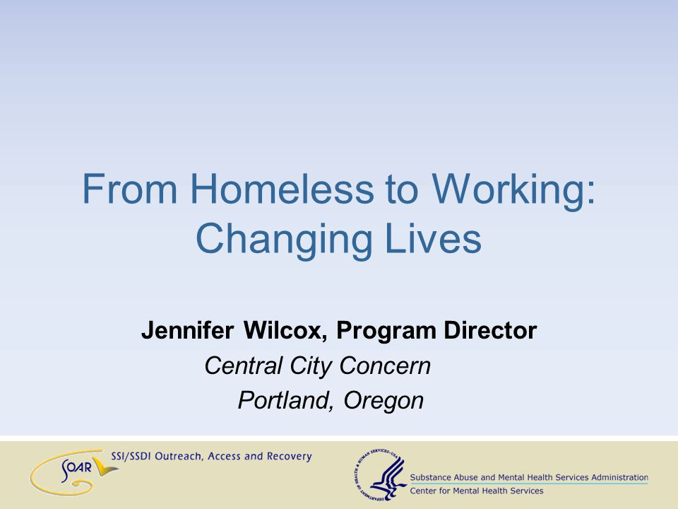 From Homeless to Working: Changing Lives Jennifer Wilcox, Program Director Central City Concern Portland, Oregon