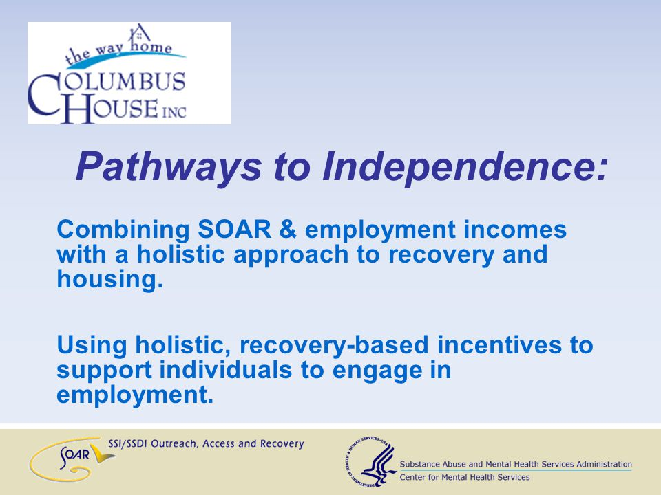 Pathways to Independence: Combining SOAR & employment incomes with a holistic approach to recovery and housing. Using holistic, recovery-based incenti