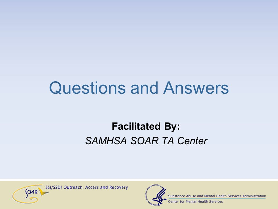 Questions and Answers Facilitated By: SAMHSA SOAR TA Center