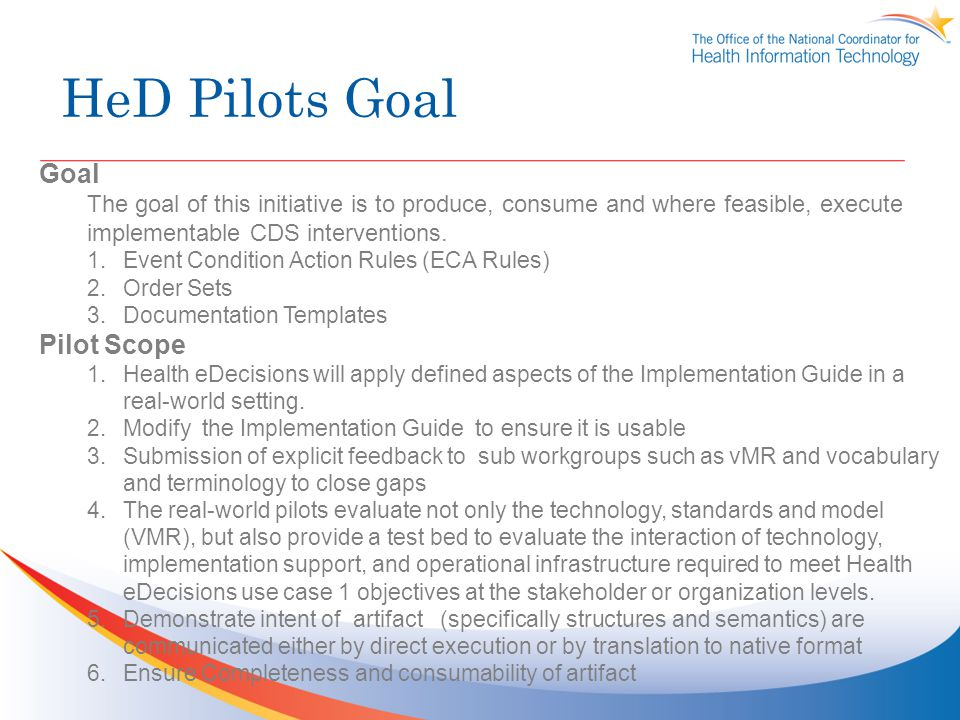 HeD Pilots Goal Goal The goal of this initiative is to produce, consume and where feasible, execute implementable CDS interventions. 1.Event Condition