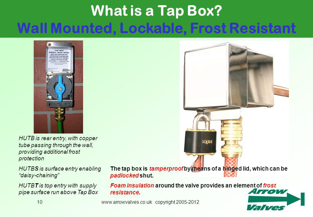 www.arrowvalves.co.uk copyright 2005-201210 What is a Tap Box? Wall Mounted, Lockable, Frost Resistant The tap box is tamperproof by means of a hinged