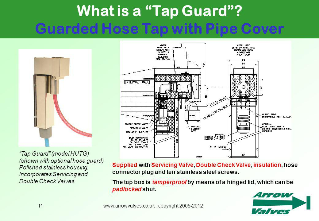 www.arrowvalves.co.uk copyright 2005-201211 What is a Tap Guard? Guarded Hose Tap with Pipe Cover Supplied with Servicing Valve, Double Check Valve, i