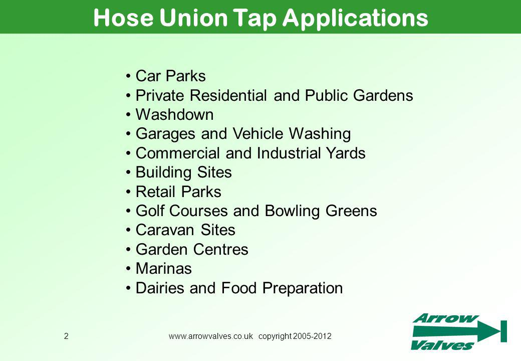 www.arrowvalves.co.uk copyright 2005-20122 Hose Union Tap Applications Car Parks Private Residential and Public Gardens Washdown Garages and Vehicle W