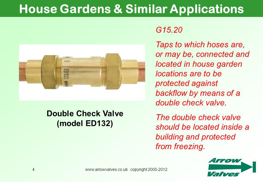 www.arrowvalves.co.uk copyright 2005-20124 House Gardens & Similar Applications G15.20 Taps to which hoses are, or may be, connected and located in house garden locations are to be protected against backflow by means of a double check valve.