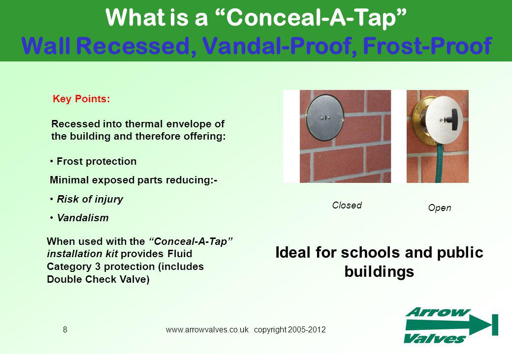 www.arrowvalves.co.uk copyright 2005-20128 What is a Conceal-A-Tap Wall Recessed, Vandal-Proof, Frost-Proof Ideal for schools and public buildings Key Points: Recessed into thermal envelope of the building and therefore offering: Frost protection Minimal exposed parts reducing:- Risk of injury Vandalism Closed Open When used with the Conceal-A-Tap installation kit provides Fluid Category 3 protection (includes Double Check Valve)