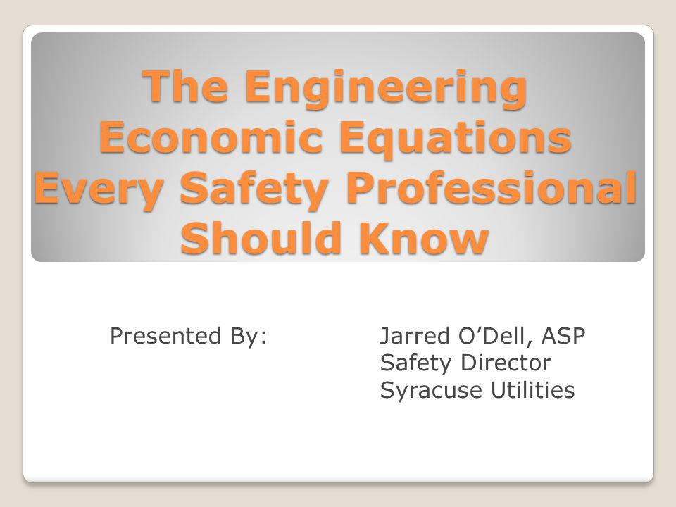 The Engineering Economic Equations Every Safety Professional Should Know Presented By: Jarred ODell, ASP Safety Director Syracuse Utilities
