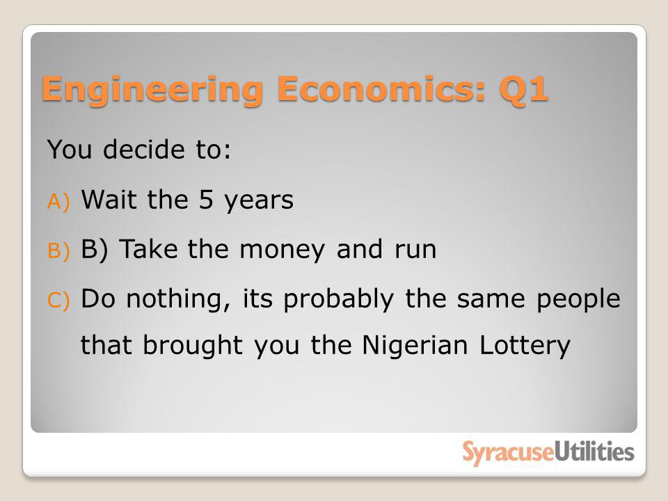 Engineering Economics: Q1 You decide to: A) Wait the 5 years B) B) Take the money and run C) Do nothing, its probably the same people that brought you