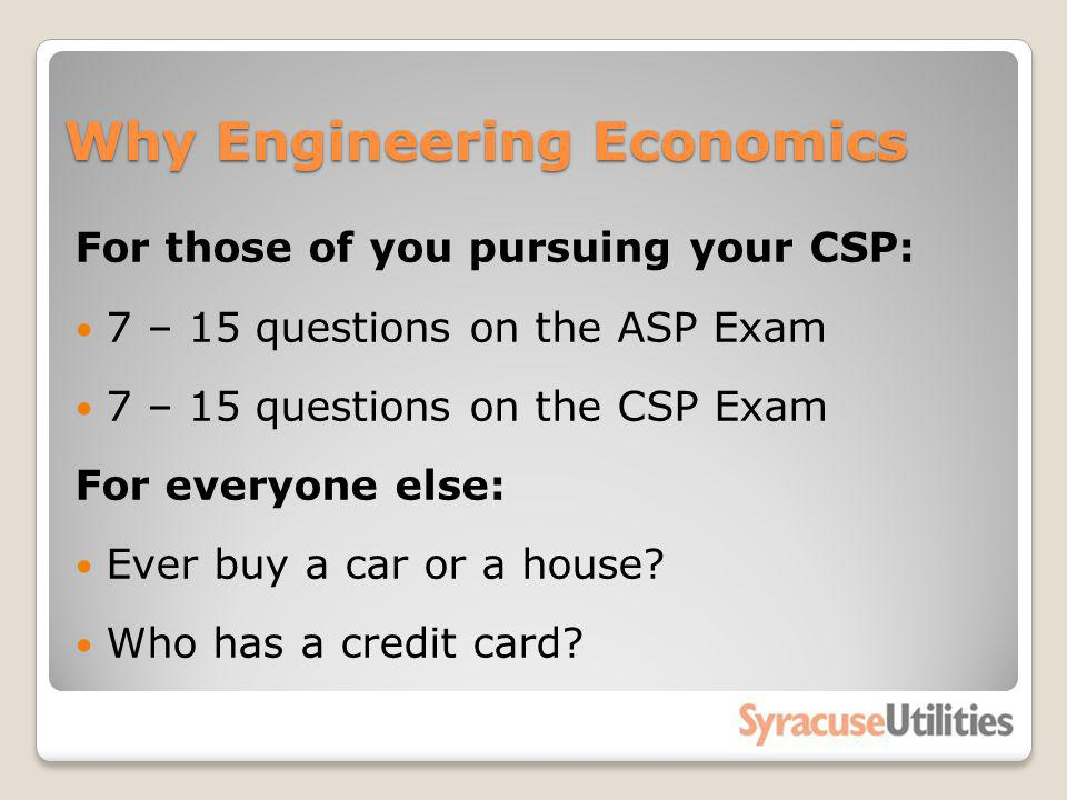 Why Engineering Economics For those of you pursuing your CSP: 7 – 15 questions on the ASP Exam 7 – 15 questions on the CSP Exam For everyone else: Eve