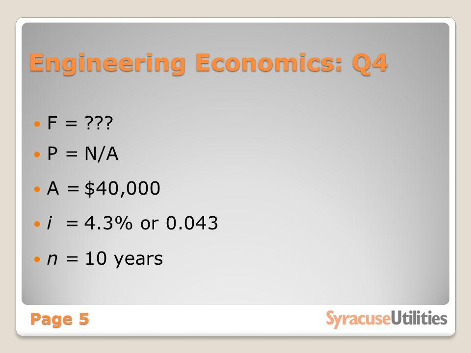 Engineering Economics: Q4 F = P = A = i = n = Page 5 ??? N/A $40,000 4.3% or 0.043 10 years