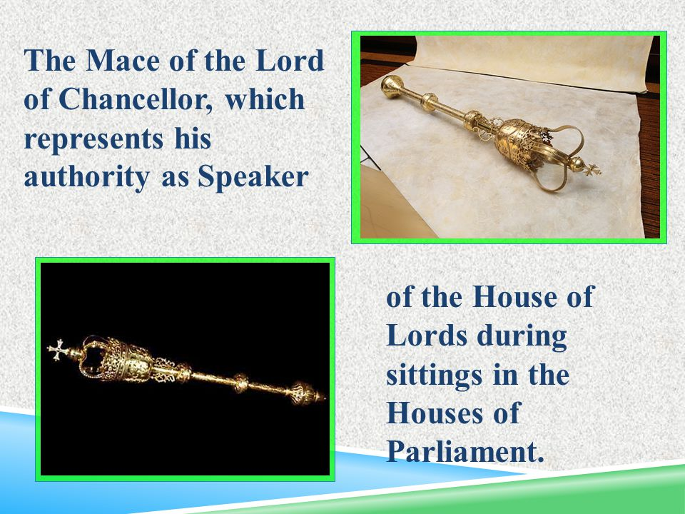 of the House of Lords during sittings in the Houses of Parliament. The Mace of the Lord of Chancellor, which represents his authority as Speaker